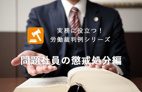 実務に役立つ!労働裁判例シリーズ ~ 問題社員の懲戒処分編 ~
